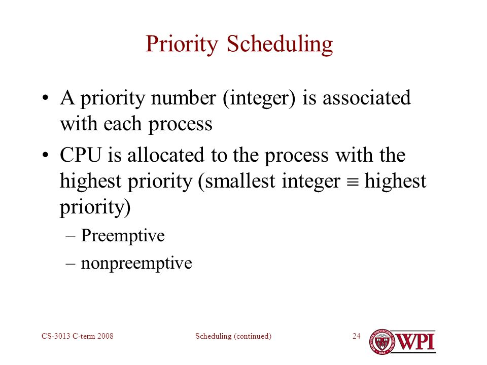 Scheduling (continued)CS-3013 C-term Priority Scheduling A priority number (integer) is associated with each process CPU is allocated to the process with the highest priority (smallest integer  highest priority) –Preemptive –nonpreemptive