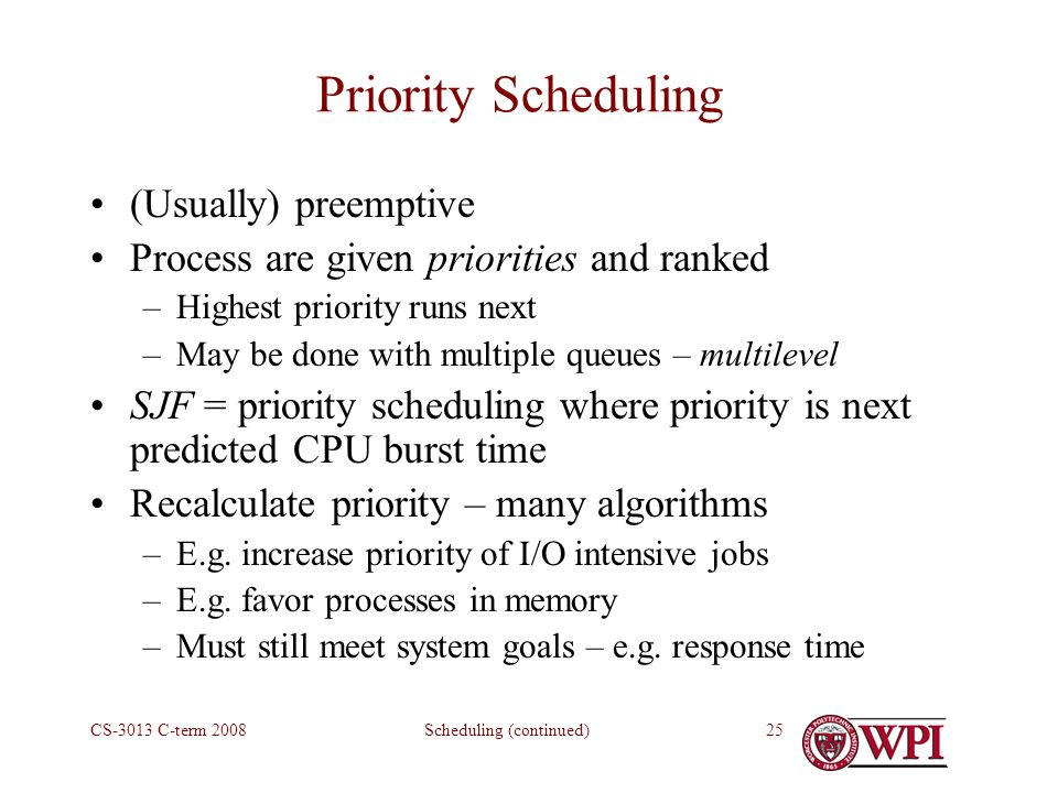 Scheduling (continued)CS-3013 C-term Priority Scheduling (Usually) preemptive Process are given priorities and ranked –Highest priority runs next –May be done with multiple queues – multilevel SJF = priority scheduling where priority is next predicted CPU burst time Recalculate priority – many algorithms –E.g.