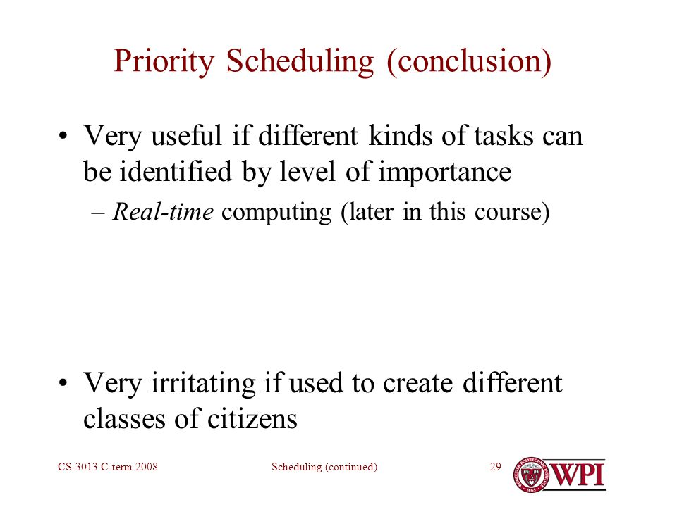 Scheduling (continued)CS-3013 C-term Priority Scheduling (conclusion) Very useful if different kinds of tasks can be identified by level of importance –Real-time computing (later in this course) Very irritating if used to create different classes of citizens