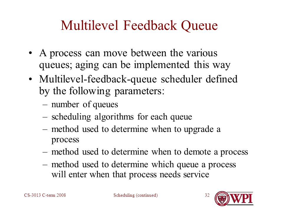 Scheduling (continued)CS-3013 C-term Multilevel Feedback Queue A process can move between the various queues; aging can be implemented this way Multilevel-feedback-queue scheduler defined by the following parameters: –number of queues –scheduling algorithms for each queue –method used to determine when to upgrade a process –method used to determine when to demote a process –method used to determine which queue a process will enter when that process needs service