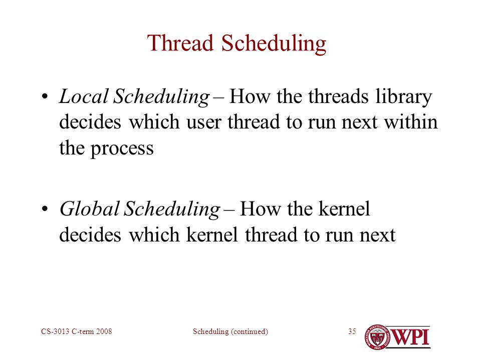 Scheduling (continued)CS-3013 C-term Thread Scheduling Local Scheduling – How the threads library decides which user thread to run next within the process Global Scheduling – How the kernel decides which kernel thread to run next