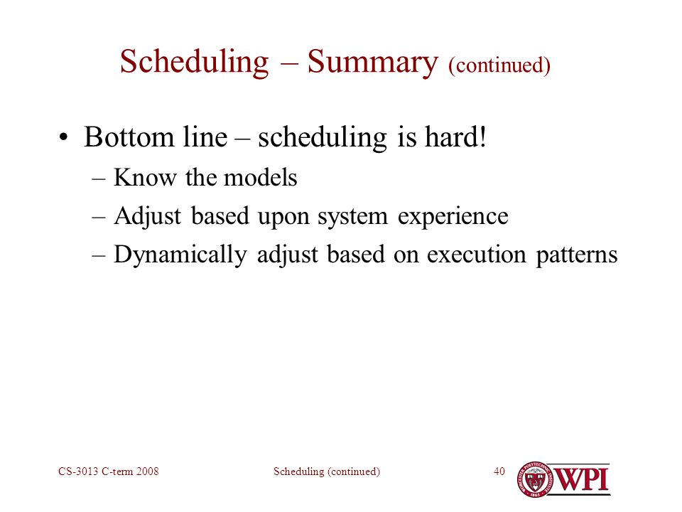 Scheduling (continued)CS-3013 C-term Scheduling – Summary (continued) Bottom line – scheduling is hard.