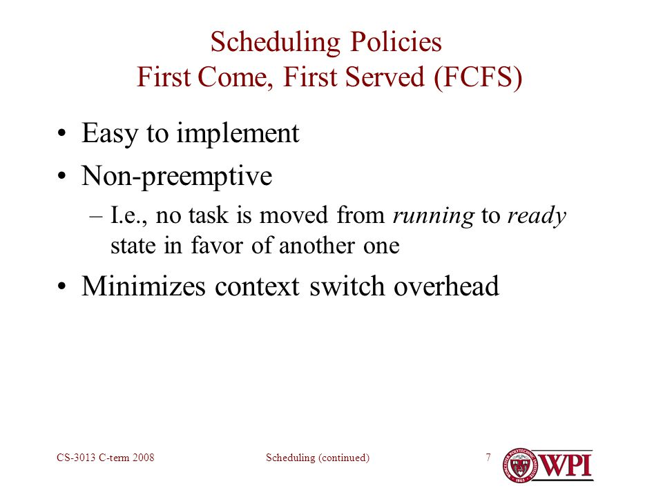 Scheduling (continued)CS-3013 C-term Scheduling Policies First Come, First Served (FCFS) Easy to implement Non-preemptive –I.e., no task is moved from running to ready state in favor of another one Minimizes context switch overhead