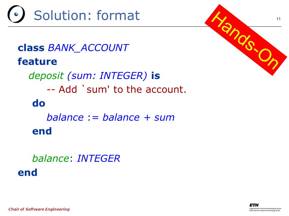 Chair of Software Engineering 11 Solution: format class BANK_ACCOUNT feature deposit (sum: INTEGER) is -- Add `sum to the account.