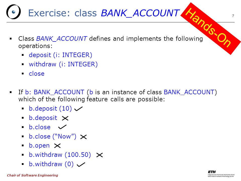 Chair of Software Engineering 7 Exercise: class BANK_ACCOUNT  Class BANK_ACCOUNT defines and implements the following operations:  deposit (i: INTEGER)  withdraw (i: INTEGER)  close  If b: BANK_ACCOUNT (b is an instance of class BANK_ACCOUNT) which of the following feature calls are possible:  b.deposit (10)  b.deposit  b.close  b.close ( Now )  b.open  b.withdraw (100.50)  b.withdraw (0) Hands-On
