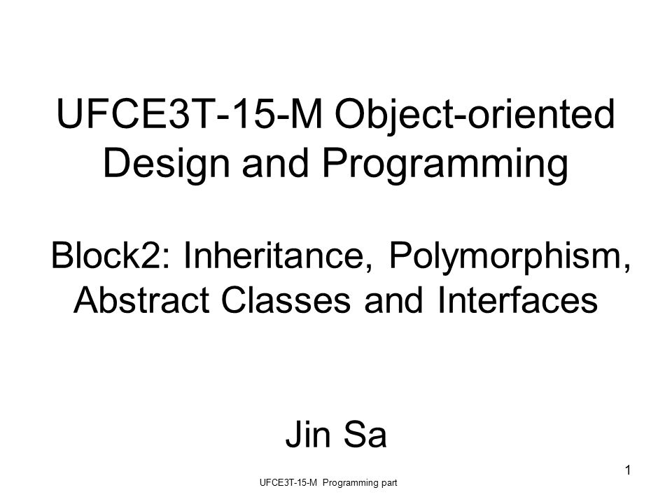 UFCE3T-15-M Programming part 1 UFCE3T-15-M Object-oriented Design and Programming Block2: Inheritance, Polymorphism, Abstract Classes and Interfaces Jin Sa