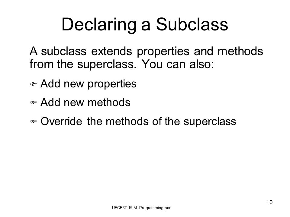 UFCE3T-15-M Programming part 10 Declaring a Subclass A subclass extends properties and methods from the superclass.