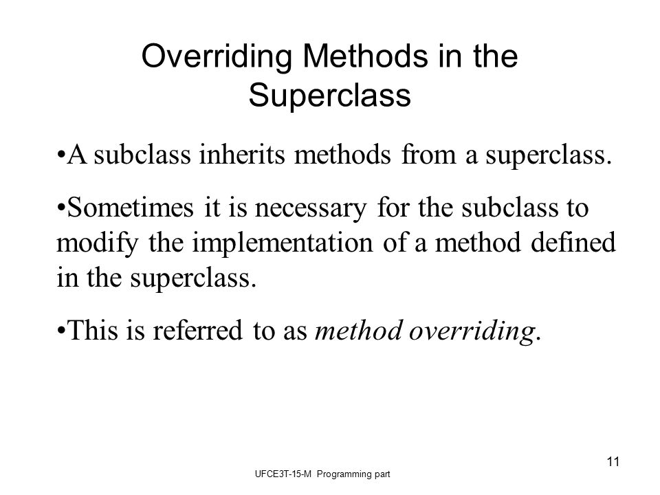 UFCE3T-15-M Programming part 11 Overriding Methods in the Superclass A subclass inherits methods from a superclass.