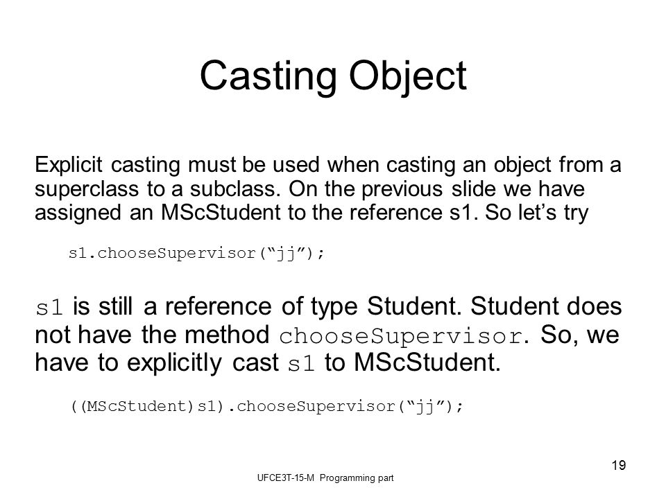 UFCE3T-15-M Programming part 19 Casting Object Explicit casting must be used when casting an object from a superclass to a subclass.