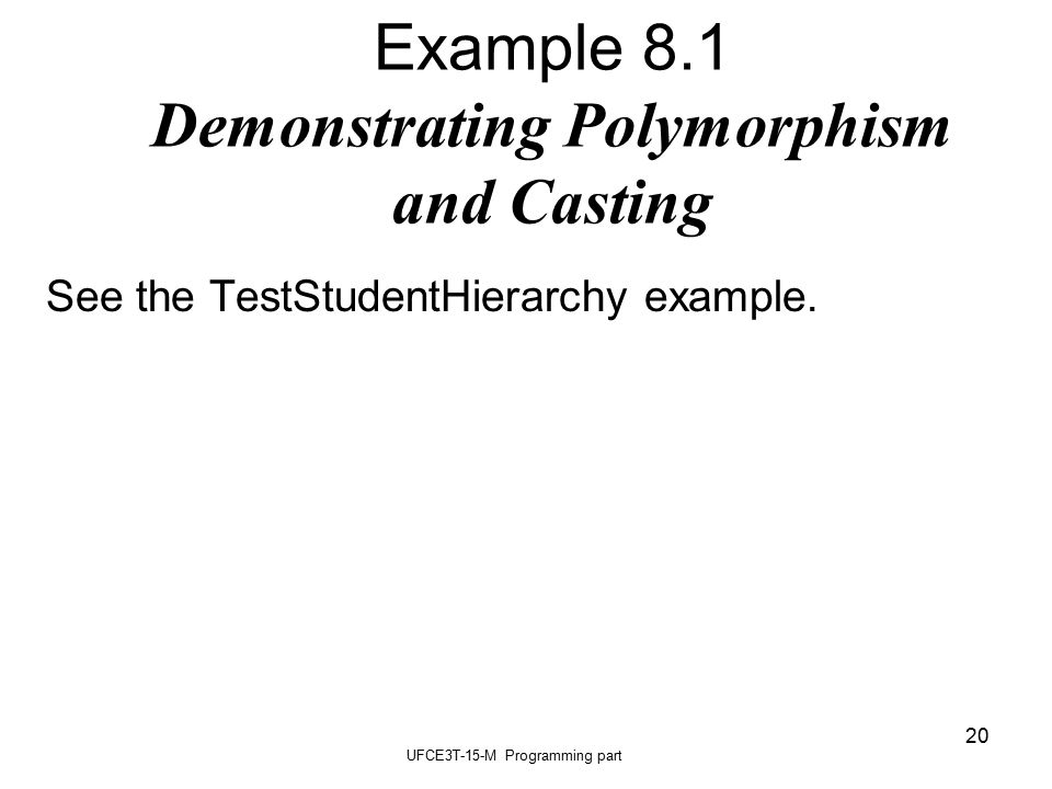 UFCE3T-15-M Programming part 20 Example 8.1 Demonstrating Polymorphism and Casting See the TestStudentHierarchy example.