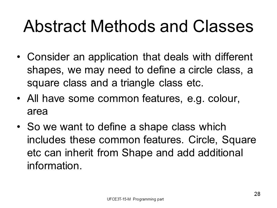 UFCE3T-15-M Programming part 28 Abstract Methods and Classes Consider an application that deals with different shapes, we may need to define a circle class, a square class and a triangle class etc.