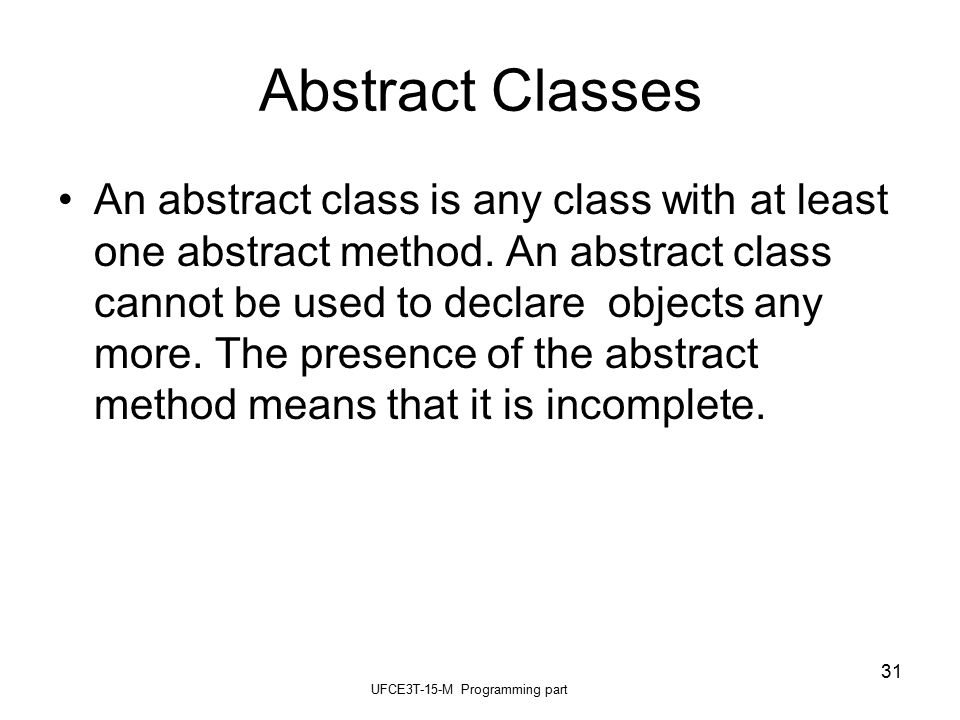 UFCE3T-15-M Programming part 31 Abstract Classes An abstract class is any class with at least one abstract method.