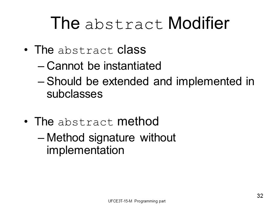 UFCE3T-15-M Programming part 32 The abstract Modifier The abstract class –Cannot be instantiated –Should be extended and implemented in subclasses The abstract method –Method signature without implementation