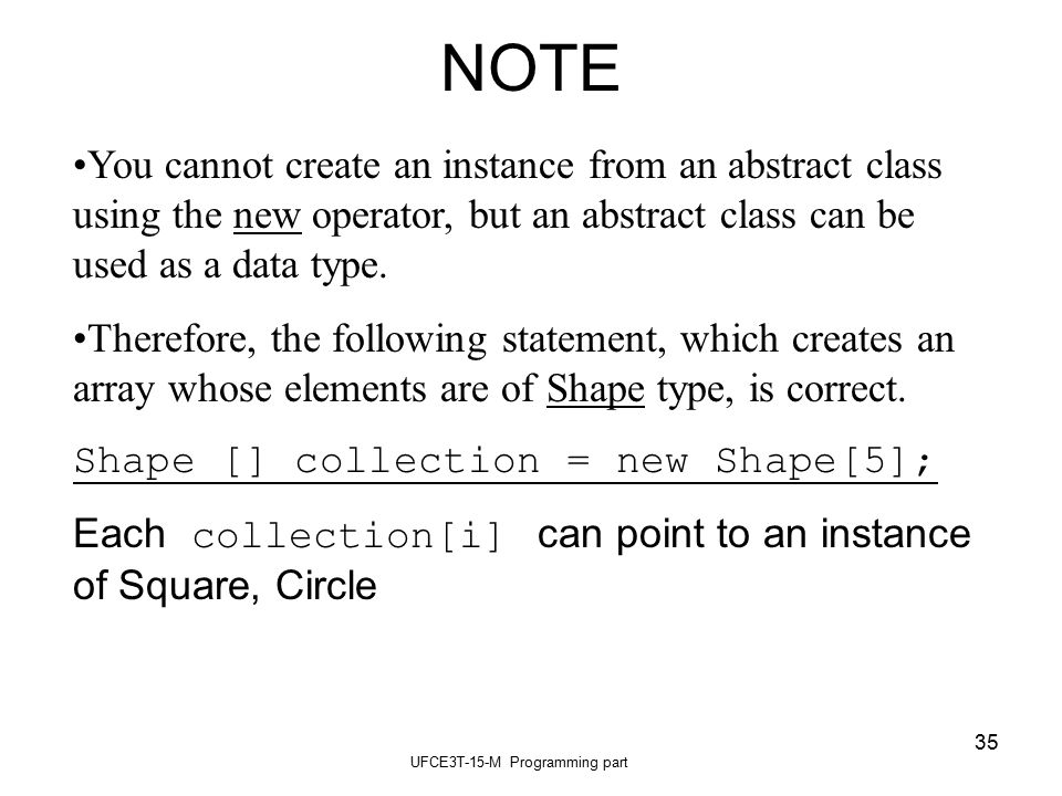 UFCE3T-15-M Programming part 35 NOTE You cannot create an instance from an abstract class using the new operator, but an abstract class can be used as a data type.