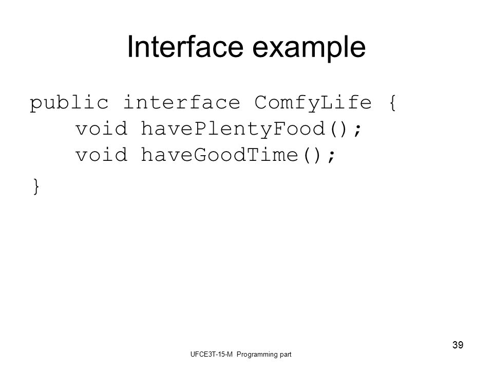 UFCE3T-15-M Programming part 39 Interface example public interface ComfyLife { void havePlentyFood(); void haveGoodTime(); }