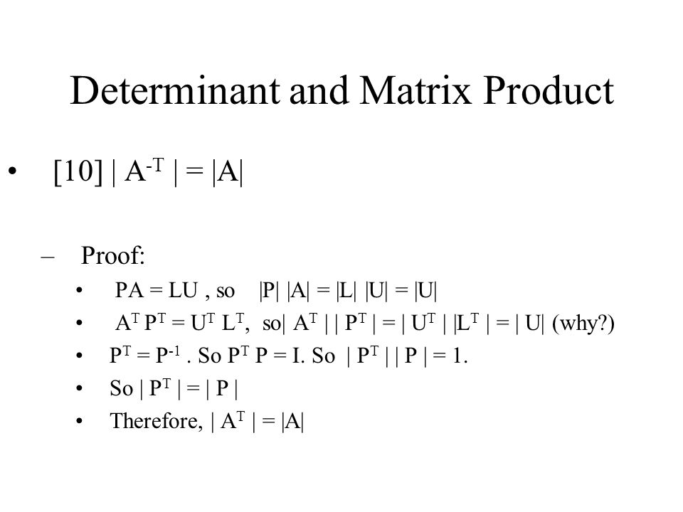 Determinant and Matrix Product [10] | A -T | = |A| –Proof: PA = LU, so |P| |A| = |L| |U| = |U| A T P T = U T L T, so| A T | | P T | = | U T | |L T | = | U| (why ) P T = P -1.