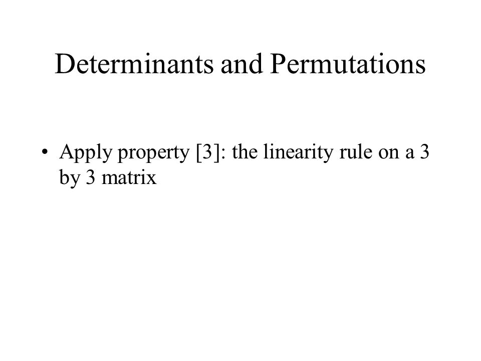 Determinants and Permutations Apply property [3]: the linearity rule on a 3 by 3 matrix