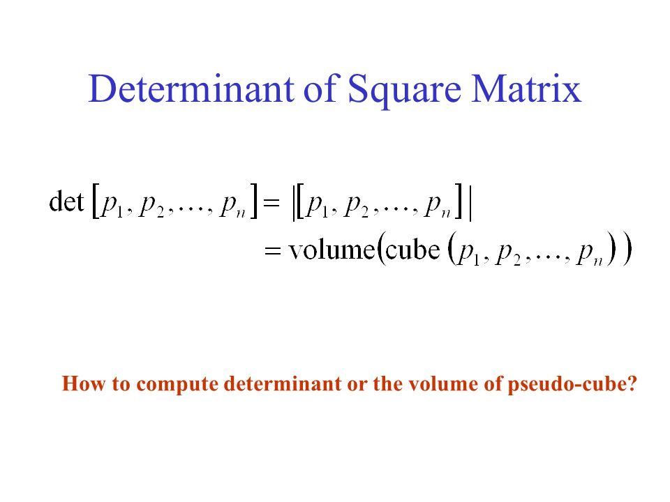 Determinant of Square Matrix How to compute determinant or the volume of pseudo-cube