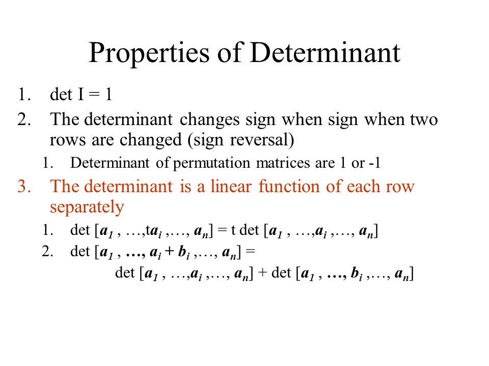 Properties of Determinant 1.det I = 1 2.The determinant changes sign when sign when two rows are changed (sign reversal) 1.Determinant of permutation matrices are 1 or -1 3.The determinant is a linear function of each row separately 1.det [a 1, …,ta i,…, a n ] = t det [a 1, …,a i,…, a n ] 2.det [a 1, …, a i + b i,…, a n ] = det [a 1, …,a i,…, a n ] + det [a 1, …, b i,…, a n ]