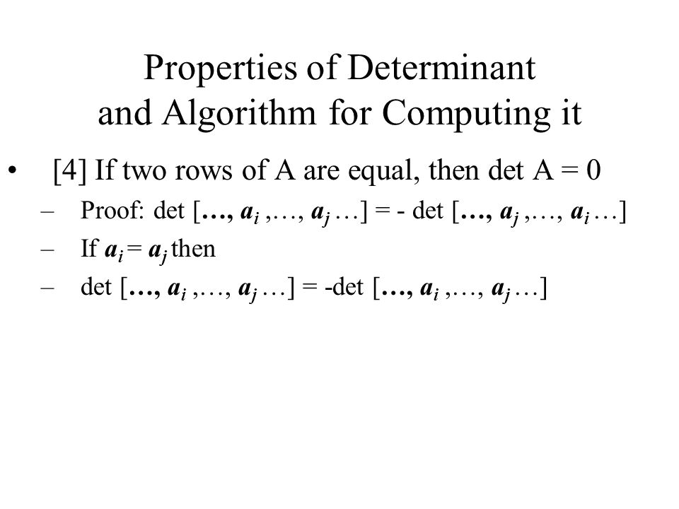Properties of Determinant and Algorithm for Computing it [4] If two rows of A are equal, then det A = 0 –Proof: det […, a i,…, a j …] = - det […, a j,…, a i …] –If a i = a j then –det […, a i,…, a j …] = -det […, a i,…, a j …]