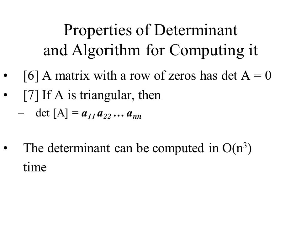 Properties of Determinant and Algorithm for Computing it [6] A matrix with a row of zeros has det A = 0 [7] If A is triangular, then –det [A] = a 11 a 22 … a nn The determinant can be computed in O(n 3 ) time