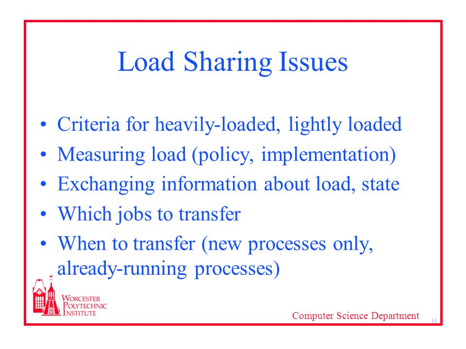 Computer Science Department 10 Load Sharing Issues Criteria for heavily-loaded, lightly loaded Measuring load (policy, implementation) Exchanging information about load, state Which jobs to transfer When to transfer (new processes only, already-running processes)