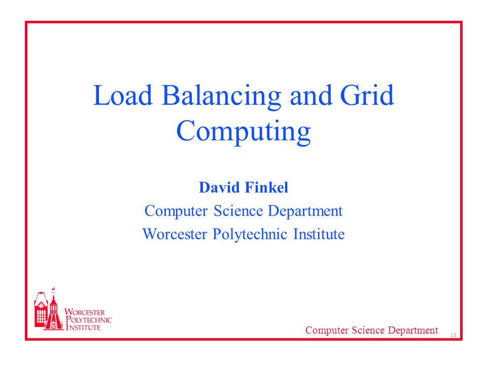 Computer Science Department 18 Load Balancing and Grid Computing David Finkel Computer Science Department Worcester Polytechnic Institute