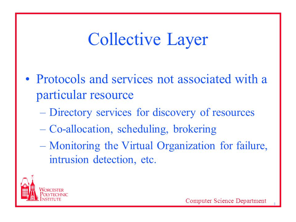 Computer Science Department 8 Collective Layer Protocols and services not associated with a particular resource –Directory services for discovery of resources –Co-allocation, scheduling, brokering –Monitoring the Virtual Organization for failure, intrusion detection, etc.