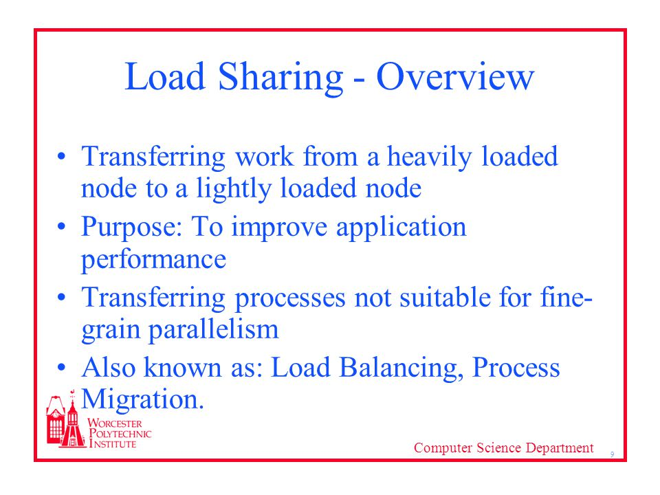 Computer Science Department 9 Load Sharing - Overview Transferring work from a heavily loaded node to a lightly loaded node Purpose: To improve application performance Transferring processes not suitable for fine- grain parallelism Also known as: Load Balancing, Process Migration.