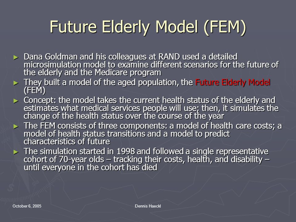 October 6, 2005Dennis Haeckl Future Elderly Model (FEM) ► Dana Goldman and his colleagues at RAND used a detailed microsimulation model to examine different scenarios for the future of the elderly and the Medicare program ► They built a model of the aged population, the Future Elderly Model (FEM) ► Concept: the model takes the current health status of the elderly and estimates what medical services people will use; then, it simulates the change of the health status over the course of the year ► The FEM consists of three components: a model of health care costs; a model of health status transitions and a model to predict characteristics of future ► The simulation started in 1998 and followed a single representative cohort of 70-year olds – tracking their costs, health, and disability – until everyone in the cohort has died