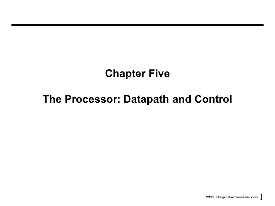 1  1998 Morgan Kaufmann Publishers Chapter Five The Processor: Datapath and Control