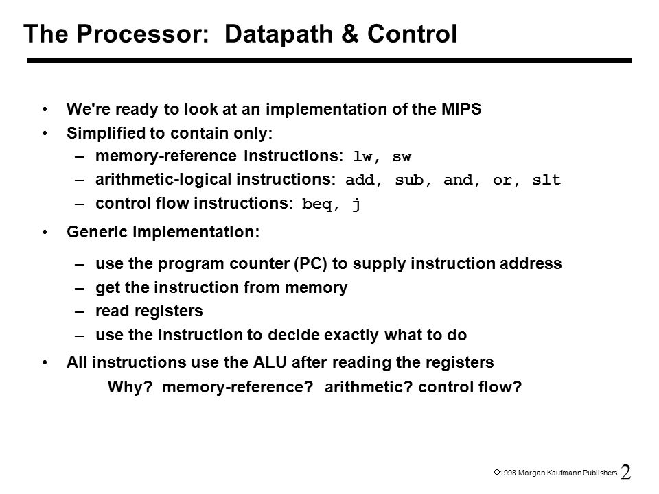 2  1998 Morgan Kaufmann Publishers We re ready to look at an implementation of the MIPS Simplified to contain only: –memory-reference instructions: lw, sw –arithmetic-logical instructions: add, sub, and, or, slt –control flow instructions: beq, j Generic Implementation: –use the program counter (PC) to supply instruction address –get the instruction from memory –read registers –use the instruction to decide exactly what to do All instructions use the ALU after reading the registers Why.