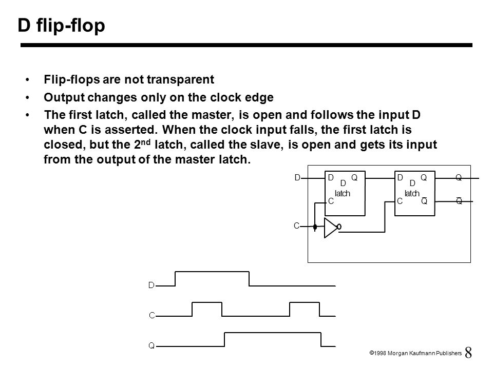 8  1998 Morgan Kaufmann Publishers D flip-flop Flip-flops are not transparent Output changes only on the clock edge The first latch, called the master, is open and follows the input D when C is asserted.