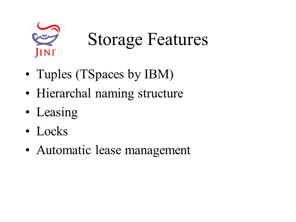 Storage Features Tuples (TSpaces by IBM) Hierarchal naming structure Leasing Locks Automatic lease management