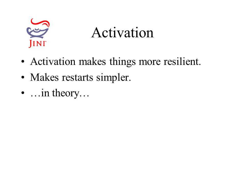 Activation Activation makes things more resilient. Makes restarts simpler. …in theory…