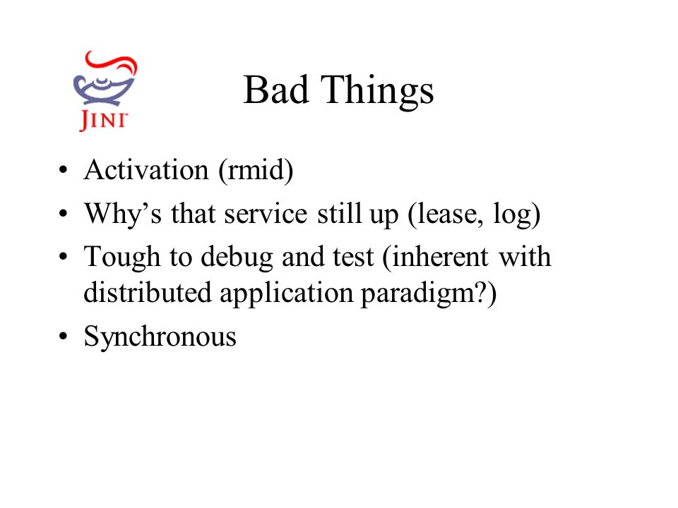 Bad Things Activation (rmid) Why's that service still up (lease, log) Tough to debug and test (inherent with distributed application paradigm ) Synchronous
