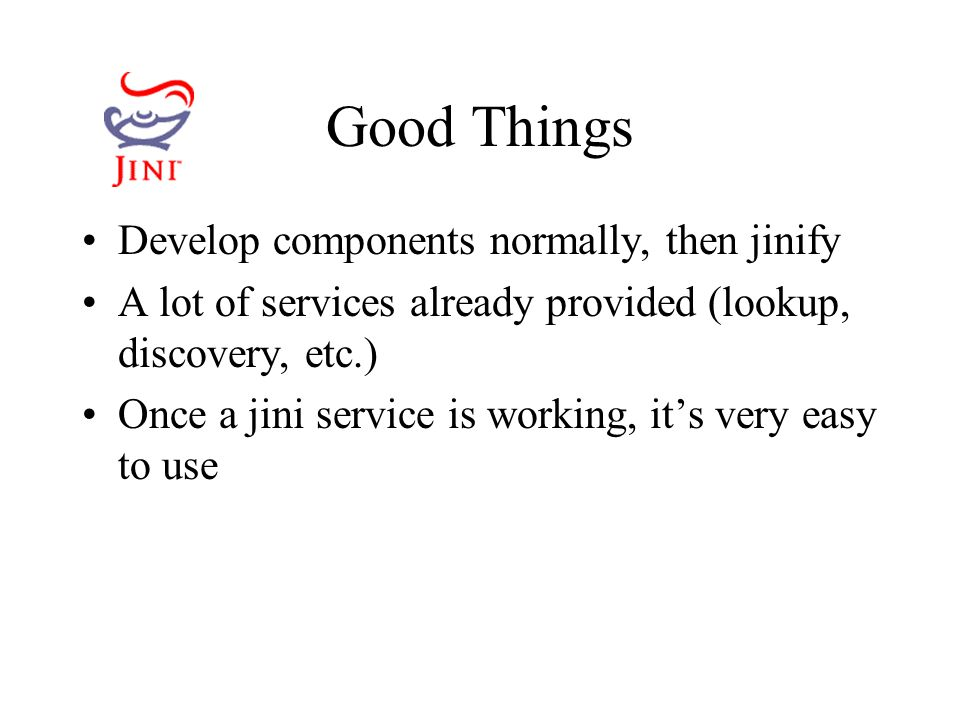 Good Things Develop components normally, then jinify A lot of services already provided (lookup, discovery, etc.) Once a jini service is working, it's very easy to use