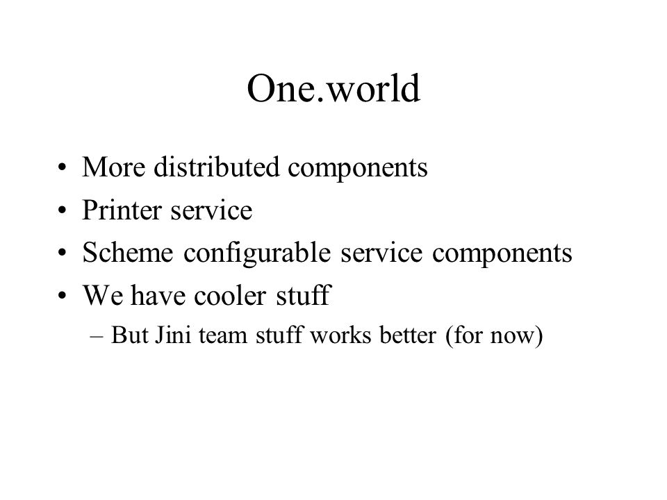 One.world More distributed components Printer service Scheme configurable service components We have cooler stuff –But Jini team stuff works better (for now)