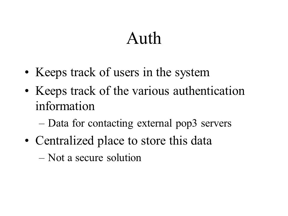Auth Keeps track of users in the system Keeps track of the various authentication information –Data for contacting external pop3 servers Centralized place to store this data –Not a secure solution