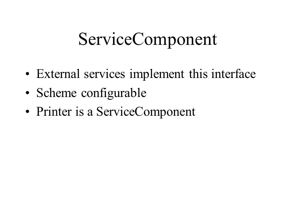 ServiceComponent External services implement this interface Scheme configurable Printer is a ServiceComponent