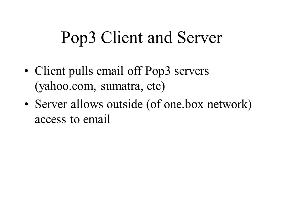 Pop3 Client and Server Client pulls  off Pop3 servers (yahoo.com, sumatra, etc) Server allows outside (of one.box network) access to
