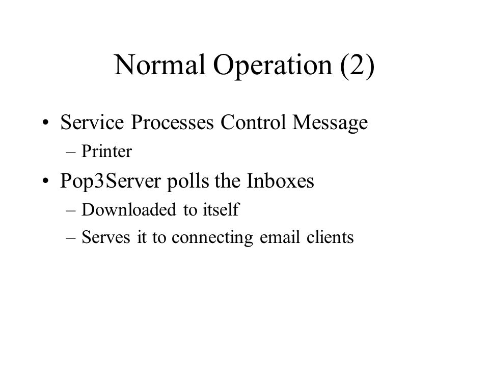Normal Operation (2) Service Processes Control Message –Printer Pop3Server polls the Inboxes –Downloaded to itself –Serves it to connecting  clients