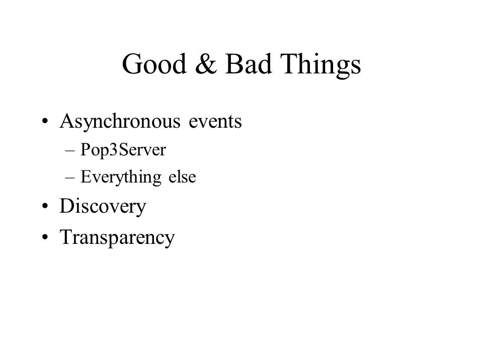 Good & Bad Things Asynchronous events –Pop3Server –Everything else Discovery Transparency
