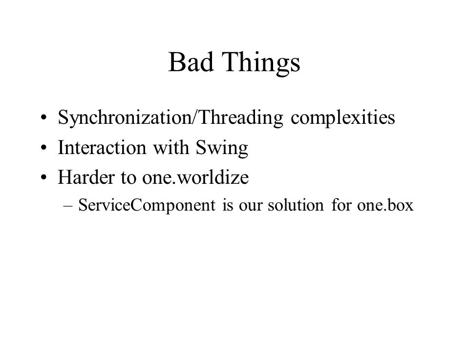 Bad Things Synchronization/Threading complexities Interaction with Swing Harder to one.worldize –ServiceComponent is our solution for one.box