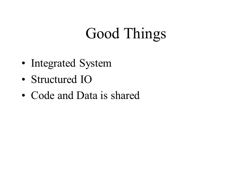 Good Things Integrated System Structured IO Code and Data is shared