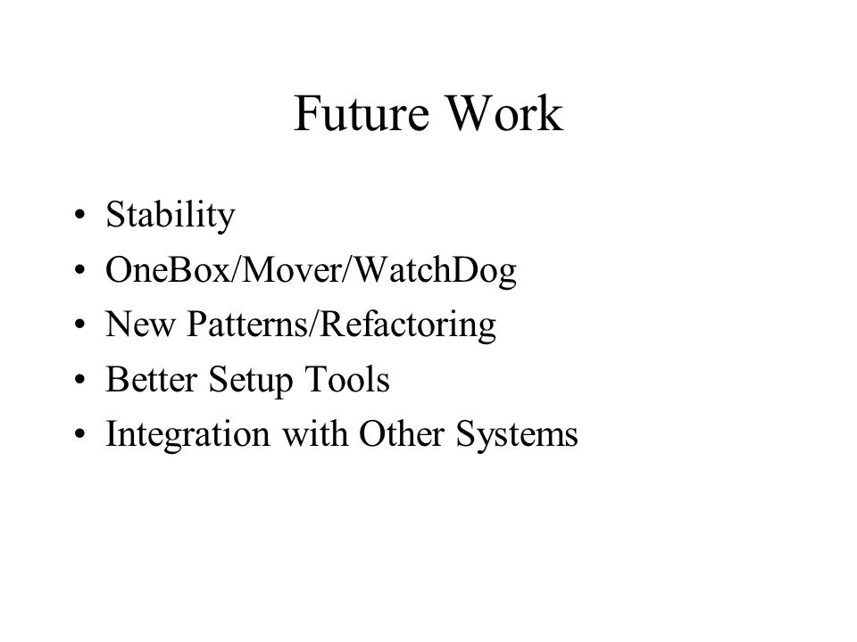 Future Work Stability OneBox/Mover/WatchDog New Patterns/Refactoring Better Setup Tools Integration with Other Systems