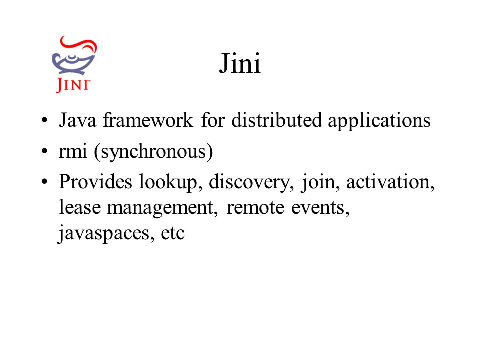 Jini Java framework for distributed applications rmi (synchronous) Provides lookup, discovery, join, activation, lease management, remote events, javaspaces, etc