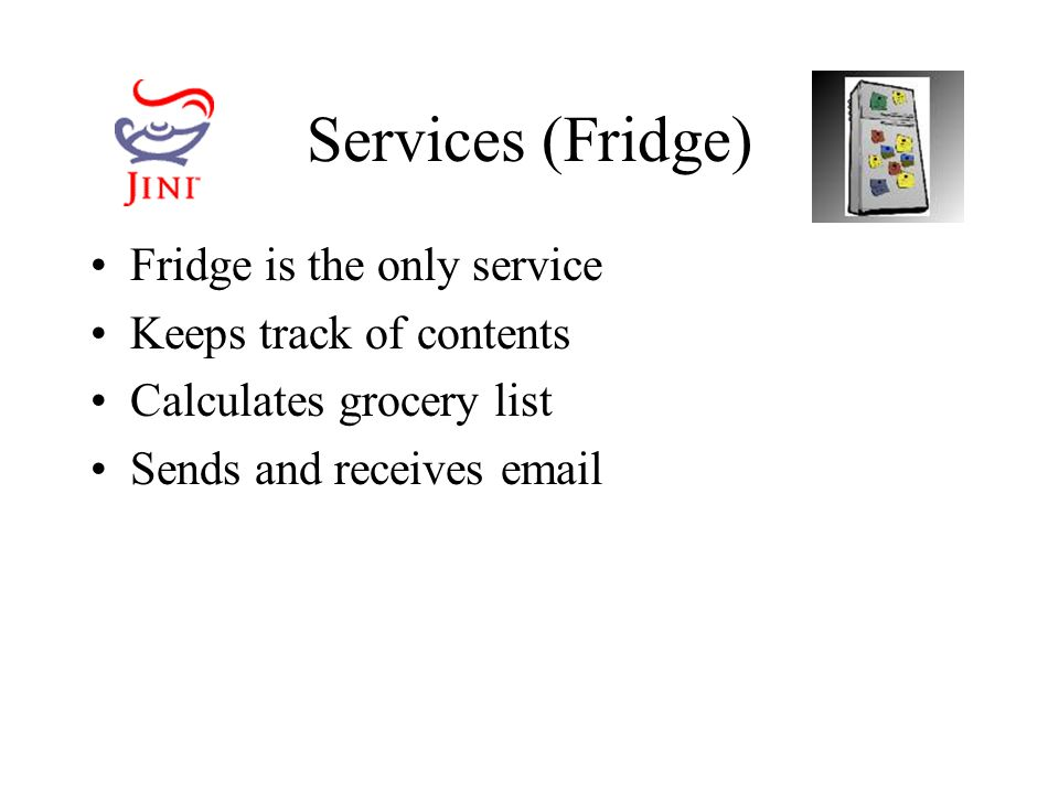 Services (Fridge) Fridge is the only service Keeps track of contents Calculates grocery list Sends and receives