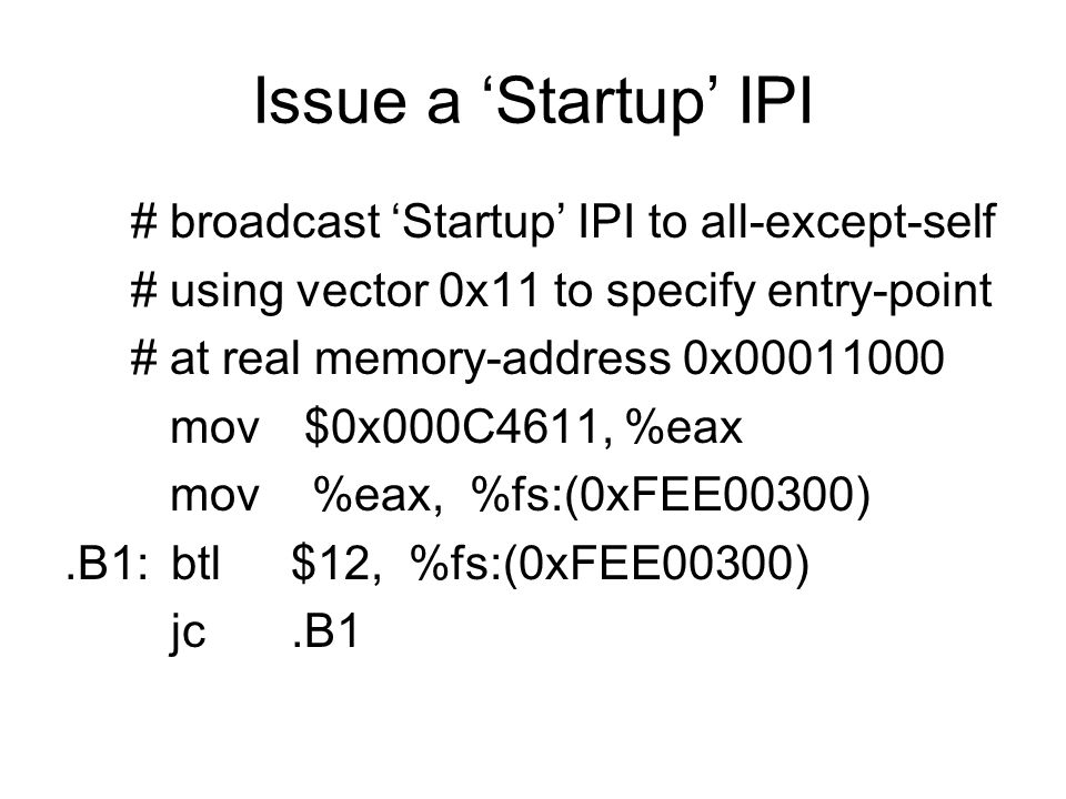 Issue a 'Startup' IPI # broadcast 'Startup' IPI to all-except-self # using vector 0x11 to specify entry-point # at real memory-address 0x mov $0x000C4611, %eax mov %eax, %fs:(0xFEE00300).B1:btl $12, %fs:(0xFEE00300) jc.B1