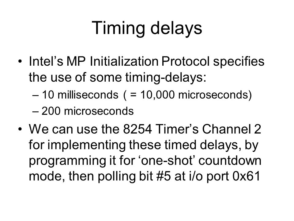 Timing delays Intel's MP Initialization Protocol specifies the use of some timing-delays: –10 milliseconds ( = 10,000 microseconds) –200 microseconds We can use the 8254 Timer's Channel 2 for implementing these timed delays, by programming it for 'one-shot' countdown mode, then polling bit #5 at i/o port 0x61